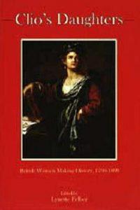 Clio's Daughters: British Women Making History, 1790-1899
