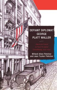 Cover: Defiant Diplomat George Platt Waller: American Consul in Nazi-Occupied Luxembourg, 1939-1941