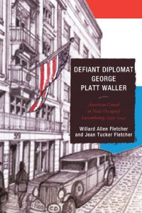 Defiant Diplomat George Platt Waller: American Consul in Nazi-Occupied Luxembourg, 1939-1941