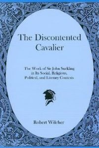 The Discontented Cavalier: The Work of Sir John Suckling in Its Social, Religious, Political, and Literary Contexts