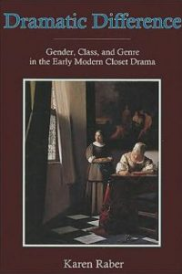 Dramatic Difference: Gender, Class and Genre in the Early Modern Closet Drama