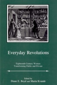 Everyday Revolutions: Eighteenth-Century Women Transforming Public and Private