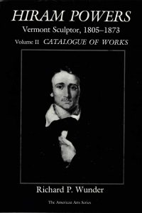 Hiram Powers: Vermont Sculptor, 1805-1873 Volume II Catalogue of Works