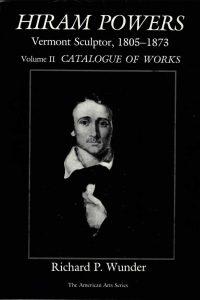 Hiram Powers: Vermont Sculptor, 1805-1873 Volume II Catalogue of Works