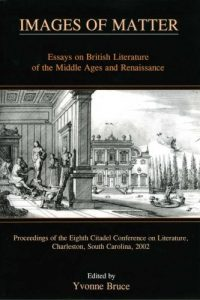 Images of Matter: Essays on British Literature of the Middle Ages and Renaissance Proceedings of the Eighth Citadel Conference on Literature, Charleston, South Carolina, 2002