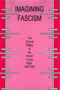 Imagining Fascism: The Cultural Politics of the French Young Right, 1930-1945