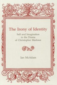 The Irony of Identity: Self and Imagination in the Drama of Christopher Marlowe