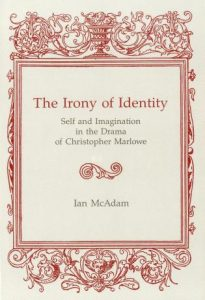 Cover: The Irony of Identity: Self and Imagination in the Drama of Christopher Marlowe