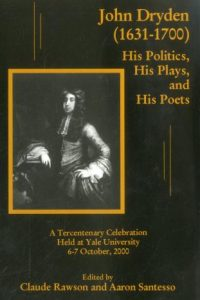 John Dryden (1631-1700): His Politics, His Plays, and His Poets: A Tercentenary Celebration Held at Yale University 6-7 October, 2000