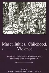 Masculinities, Childhood, Violence: Attending to Early Modern Women—and Men: Proceedings of the 2006 Symposium
