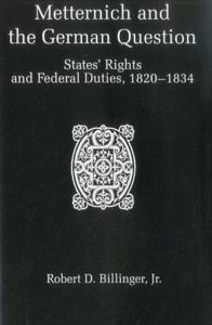 Metternich and the German Question: States' Rights and Federal Duties, 1820-1834
