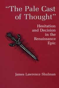 """""""The Pale Cast of Thought"""": Hesitation and Decision in the Renaissance Epic"""