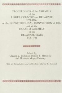 PROCEEDINGS of the ASSEMBLY of the LOWER COUNTIES on DELAWARE 1770-1776, of the CONSTITUTIONAL CONVENTION of 1776, and of the HOUSE of ASSEMBLY of the DELAWARE STATE 1776-1781 (Volume 1)
