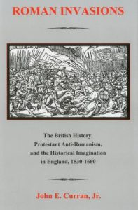 Cover: Roman Invasions: The British History, Protestant Anti-Romanism, and the Historical Imagination in England, 1530-1660