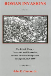 Roman Invasions: The British History, Protestant Anti-Romanism, and the Historical Imagination in England, 1530-1660