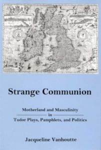 Cover: Strange Communion: Motherland and Masculinity in Tudor Plays, Pamphlets, and Politics