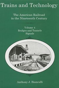 Trains and Technology: The American Railroad in the Nineteenth Century. Volume 4: Bridges and Tunnels, Signals