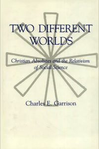 Two Different Worlds: Christian Absolutes and the Relativism of Social Science