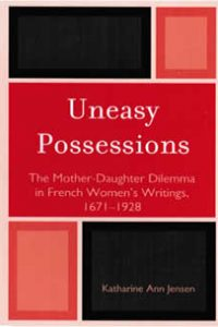 Uneasy Possessions: The Mother-Daughter Dilemma in French Women's Writings, 1671-1928