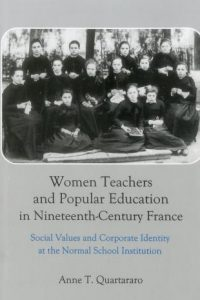 Women Teachers and Popular Education in Nineteenth-Century France: Social Values and Corporate Identity at the Normal School Institution