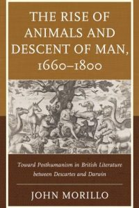 The Rise of Animals and Descent of Man, 1660–1800: Toward Posthumanism in British Literature Between Descartes and Darwin
