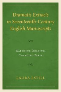 Cover: Dramatic Extracts in Seventeenth-Century English Manuscripts: Watching, Reading, Changing Plays