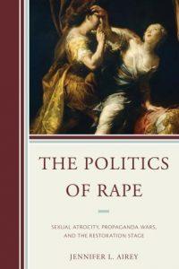 The Politics of Rape: Sexual Atrocity, Propaganda Wars, and the Restoration Stage