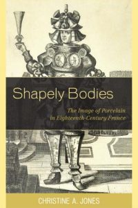 Shapely Bodies: The Image of Porcelain in Eighteenth-Century France