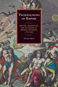 Technologies of Empire: Writing, Imagination, and the Making of Imperial Networks, 1750–1820