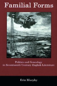 Familial Forms: Politics and Genealogy in Seventeenth-Century English Literature