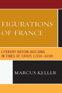 Figurations of France: Literary Nation-Building in Times of Crisis (1550–1650)