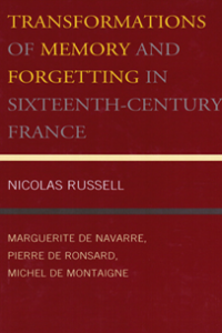 Transformations of Memory and Forgetting in Sixteenth-Century France: Marguerite de Navarre, Pierre de Ronsard, Michel de Montaigne