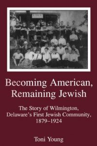 Becoming American, Remaining Jewish: The Story of Wilmington, Delaware's First Jewish Community, 1879-1924