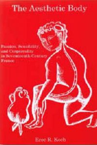 The Aesthetic Body: Passion, Sensibility, and Corporeality in Seventeenth-Century France
